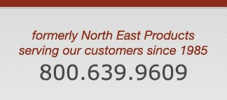 formerly North East Products serving our customers since 1985, 1-800-639-6909